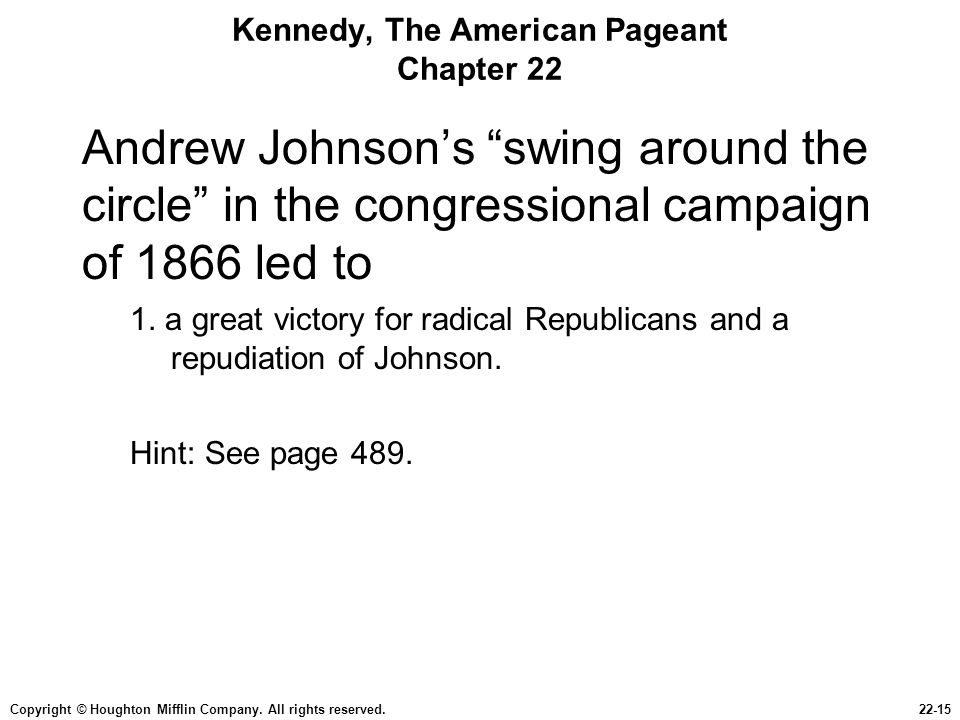 "Copyright © Houghton Mifflin Company. All rights reserved.22-15 Kennedy, The American Pageant Chapter 22 Andrew Johnson's ""swing around the circle"" in"
