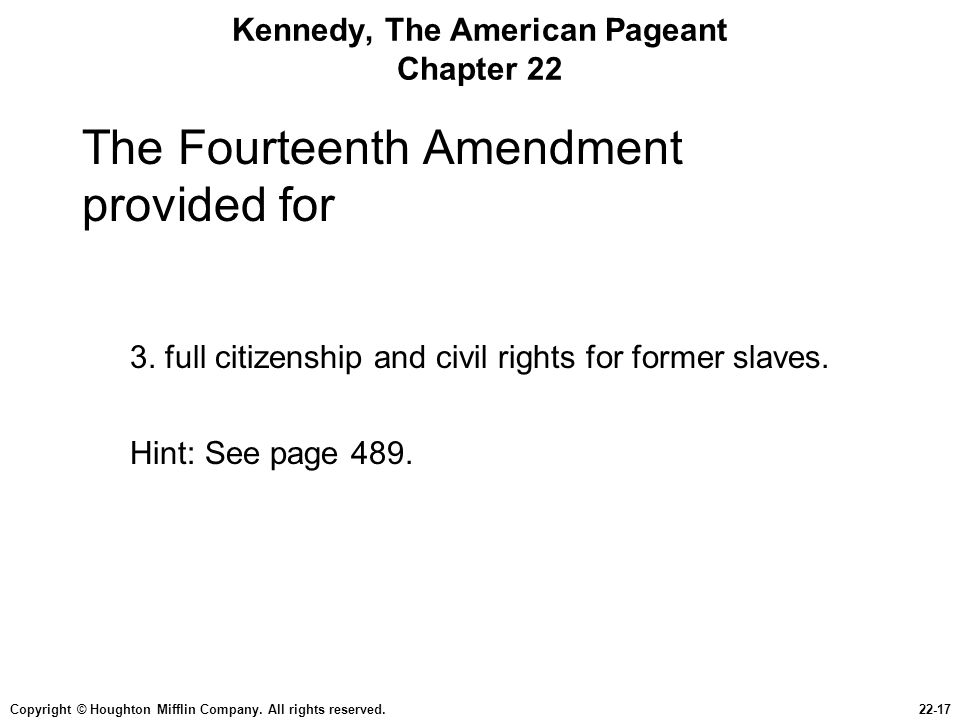 Copyright © Houghton Mifflin Company. All rights reserved.22-17 Kennedy, The American Pageant Chapter 22 The Fourteenth Amendment provided for 3. full