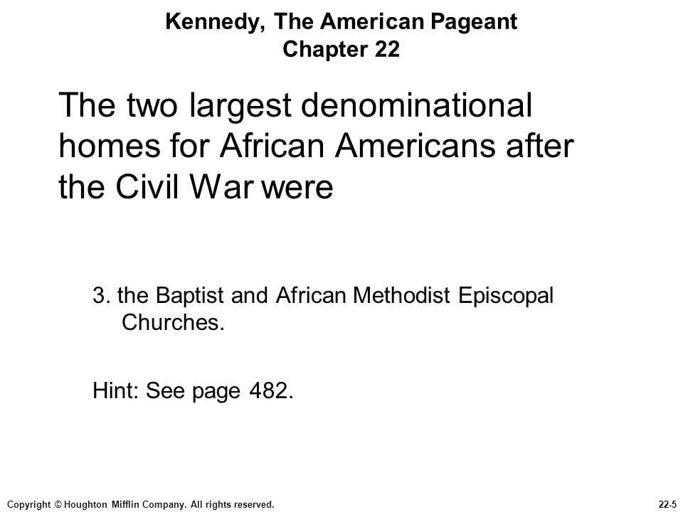 Copyright © Houghton Mifflin Company. All rights reserved.22-5 Kennedy, The American Pageant Chapter 22 The two largest denominational homes for Afric