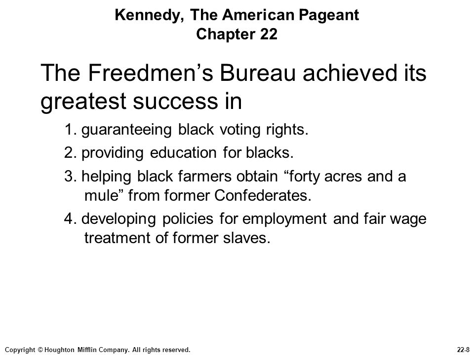 Copyright © Houghton Mifflin Company. All rights reserved.22-8 Kennedy, The American Pageant Chapter 22 The Freedmen's Bureau achieved its greatest su