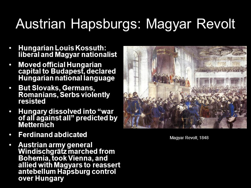 Austrian Hapsburgs: Magyar Revolt Hungarian Louis Kossuth: liberal and Magyar nationalist Moved official Hungarian capital to Budapest, declared Hungarian national language But Slovaks, Germans, Romanians, Serbs violently resisted Hungary dissolved into war of all against all predicted by Metternich Ferdinand abdicated Austrian army general Windischgrätz marched from Bohemia, took Vienna, and allied with Magyars to reassert antebellum Hapsburg control over Hungary Magyar Revolt, 1848