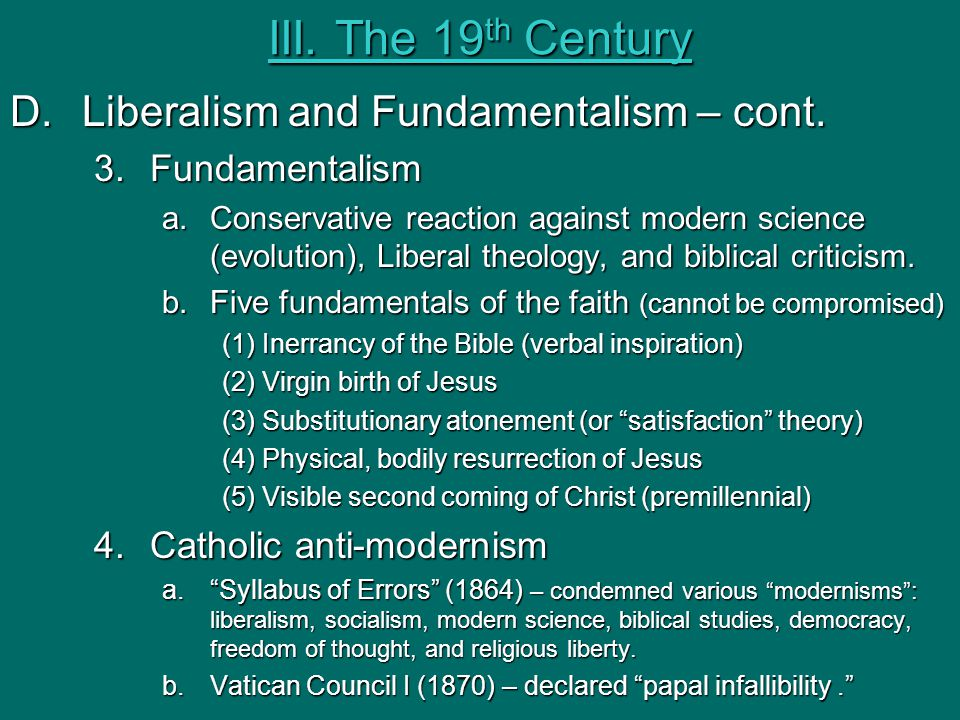 III. The 19 th Century D.Liberalism and Fundamentalism – cont. 3.Fundamentalism a.Conservative reaction against modern science (evolution), Liberal th