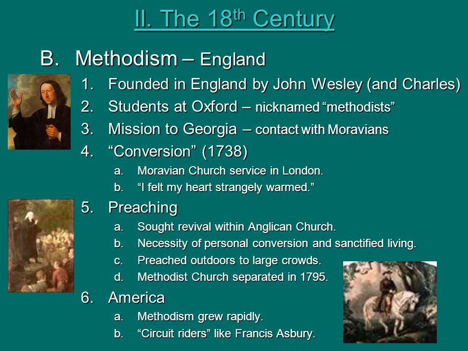 "II. The 18 th Century B.Methodism – England 1.Founded in England by John Wesley (and Charles) 2.Students at Oxford – nicknamed ""methodists"" 3.Mission"