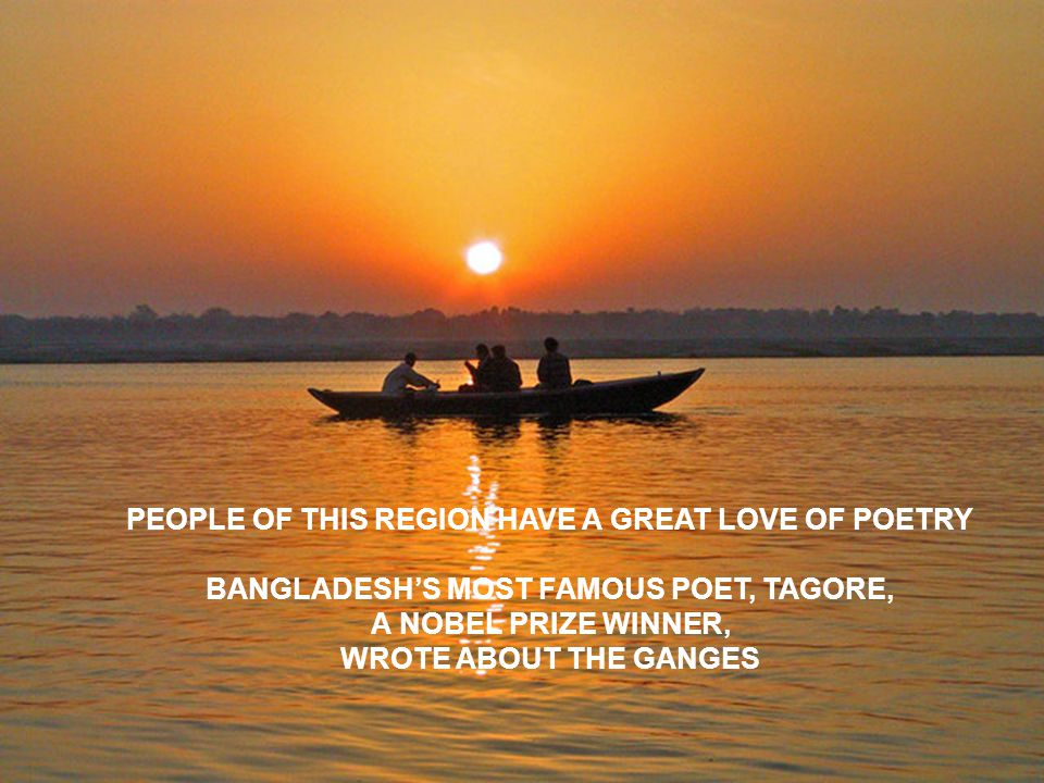THE ARTS PEOPLE OF THIS REGION HAVE A GREAT LOVE OF POETRY BANGLADESH'S MOST FAMOUS POET, TAGORE, A NOBEL PRIZE WINNER, WROTE ABOUT THE GANGES
