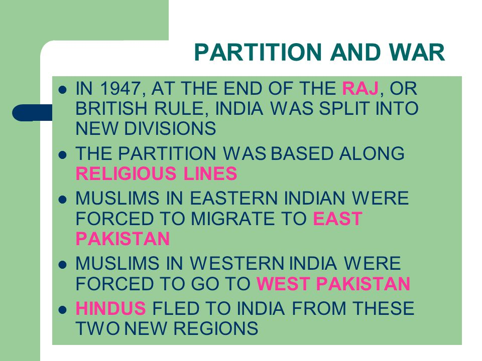 PARTITION AND WAR IN 1947, AT THE END OF THE RAJ, OR BRITISH RULE, INDIA WAS SPLIT INTO NEW DIVISIONS THE PARTITION WAS BASED ALONG RELIGIOUS LINES MUSLIMS IN EASTERN INDIAN WERE FORCED TO MIGRATE TO EAST PAKISTAN MUSLIMS IN WESTERN INDIA WERE FORCED TO GO TO WEST PAKISTAN HINDUS FLED TO INDIA FROM THESE TWO NEW REGIONS