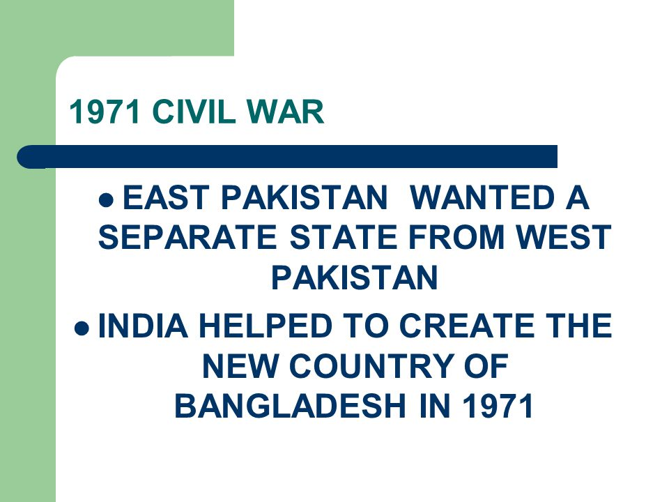 1971 CIVIL WAR EAST PAKISTAN WANTED A SEPARATE STATE FROM WEST PAKISTAN INDIA HELPED TO CREATE THE NEW COUNTRY OF BANGLADESH IN 1971
