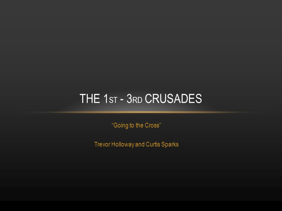 Going to the Cross Trevor Holloway and Curtis Sparks THE 1 ST - 3 RD CRUSADES