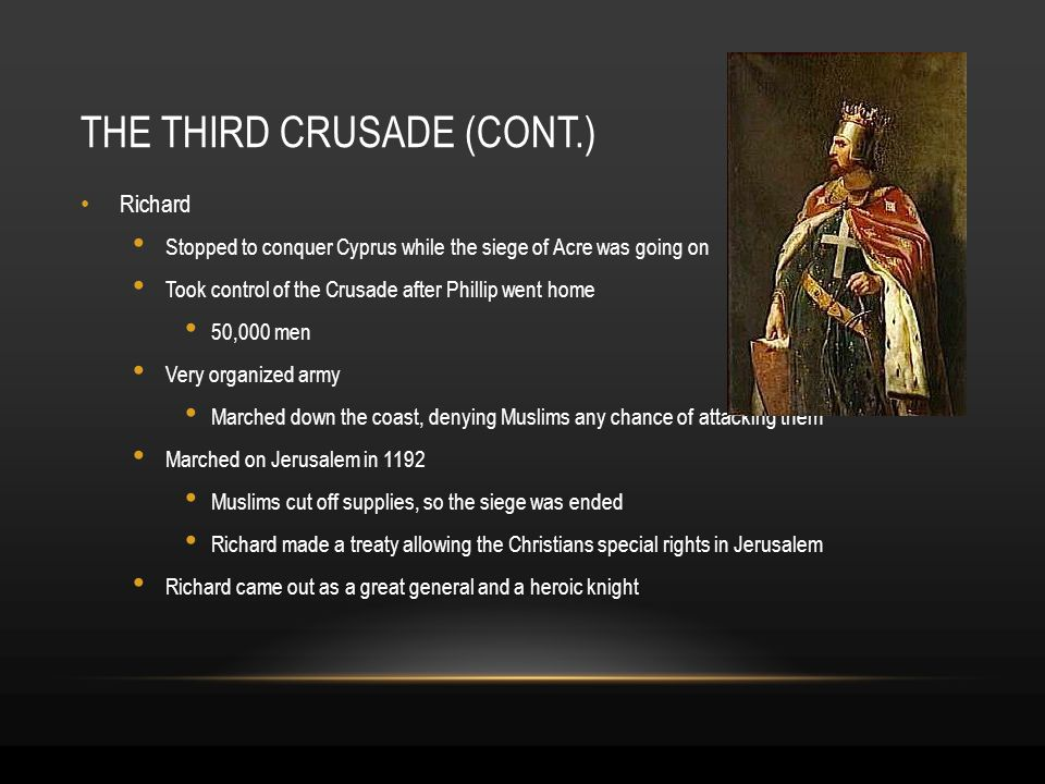 THE THIRD CRUSADE (CONT.) Richard Stopped to conquer Cyprus while the siege of Acre was going on Took control of the Crusade after Phillip went home 50,000 men Very organized army Marched down the coast, denying Muslims any chance of attacking them Marched on Jerusalem in 1192 Muslims cut off supplies, so the siege was ended Richard made a treaty allowing the Christians special rights in Jerusalem Richard came out as a great general and a heroic knight