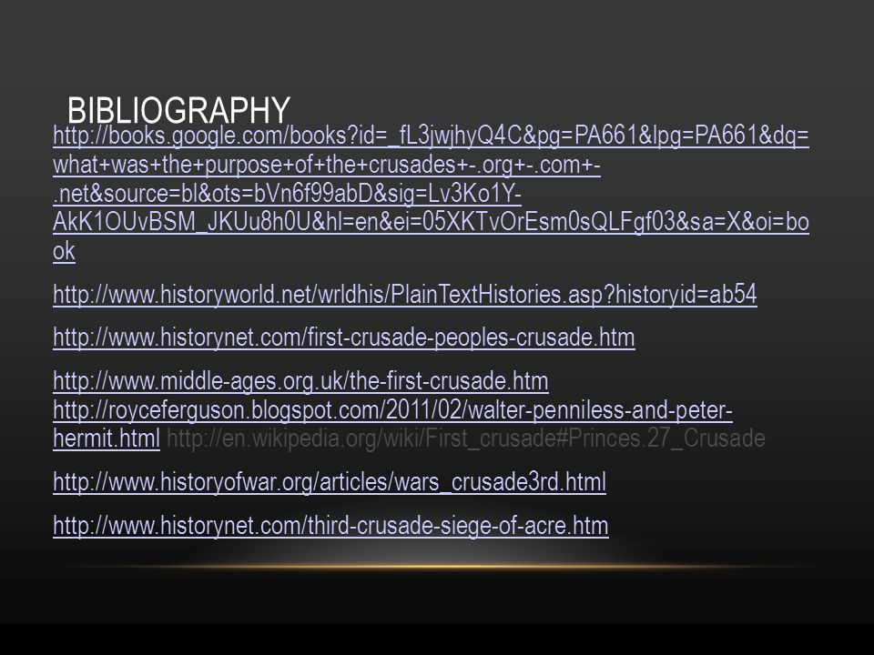 BIBLIOGRAPHY http://books.google.com/books id=_fL3jwjhyQ4C&pg=PA661&lpg=PA661&dq= what+was+the+purpose+of+the+crusades+-.org+-.com+-.net&source=bl&ots=bVn6f99abD&sig=Lv3Ko1Y- AkK1OUvBSM_JKUu8h0U&hl=en&ei=05XKTvOrEsm0sQLFgf03&sa=X&oi=bo ok http://www.historyworld.net/wrldhis/PlainTextHistories.asp historyid=ab54 http://www.historynet.com/first-crusade-peoples-crusade.htm http://www.middle-ages.org.uk/the-first-crusade.htm http://royceferguson.blogspot.com/2011/02/walter-penniless-and-peter- hermit.htmlhttp://www.middle-ages.org.uk/the-first-crusade.htm http://royceferguson.blogspot.com/2011/02/walter-penniless-and-peter- hermit.html http://en.wikipedia.org/wiki/First_crusade#Princes.27_Crusade http://www.historyofwar.org/articles/wars_crusade3rd.html http://www.historynet.com/third-crusade-siege-of-acre.htm