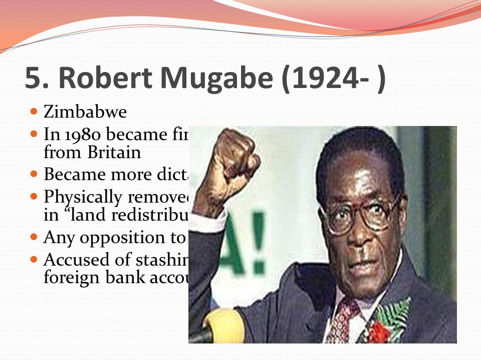5. Robert Mugabe (1924- ) Zimbabwe In 1980 became first president after independence from Britain Became more dictatorial and lost popularity Physical