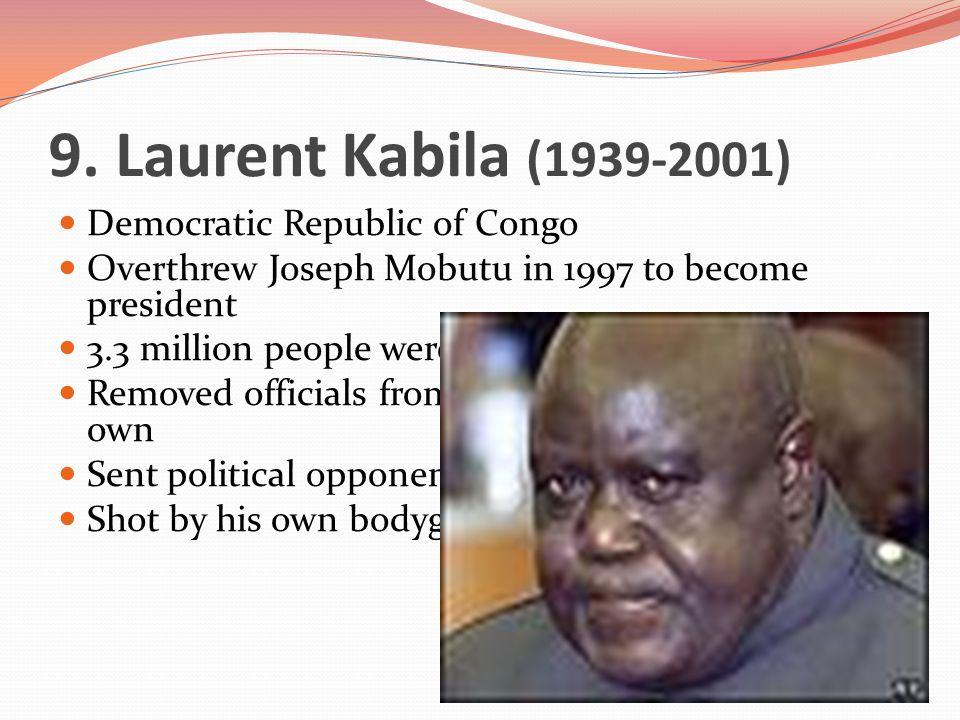 9. Laurent Kabila (1939-2001) Democratic Republic of Congo Overthrew Joseph Mobutu in 1997 to become president 3.3 million people were killed under hi