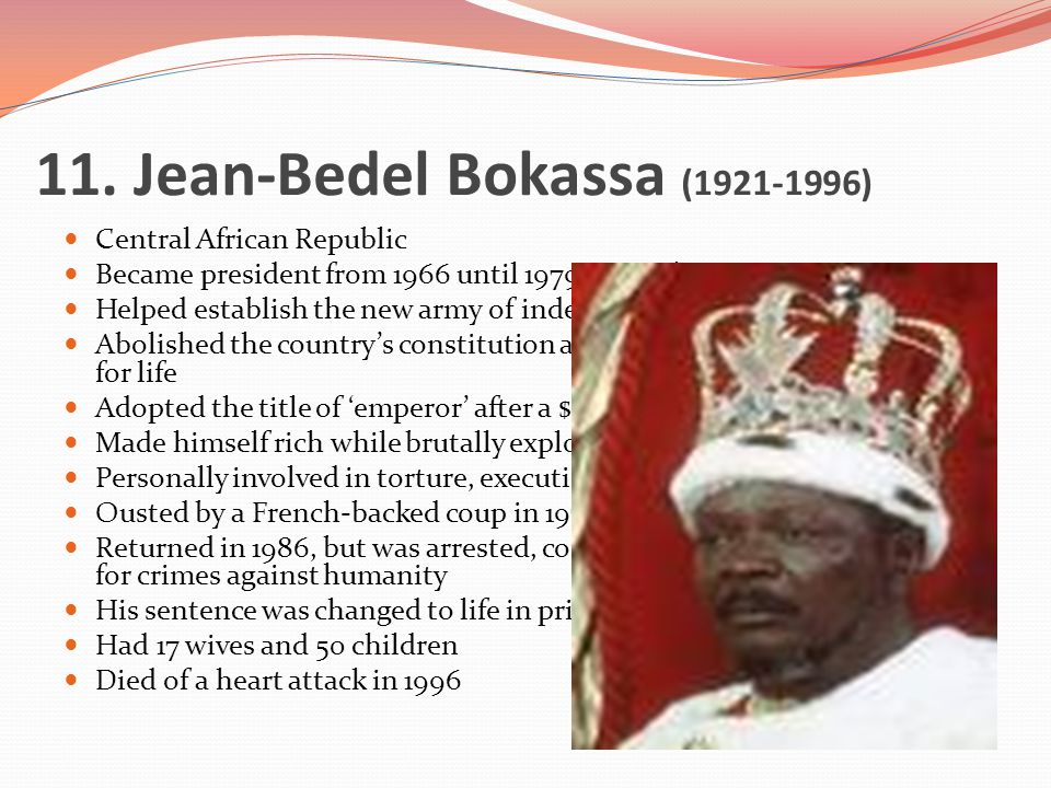 11. Jean-Bedel Bokassa (1921-1996) Central African Republic Became president from 1966 until 1979 in a military coup Helped establish the new army of