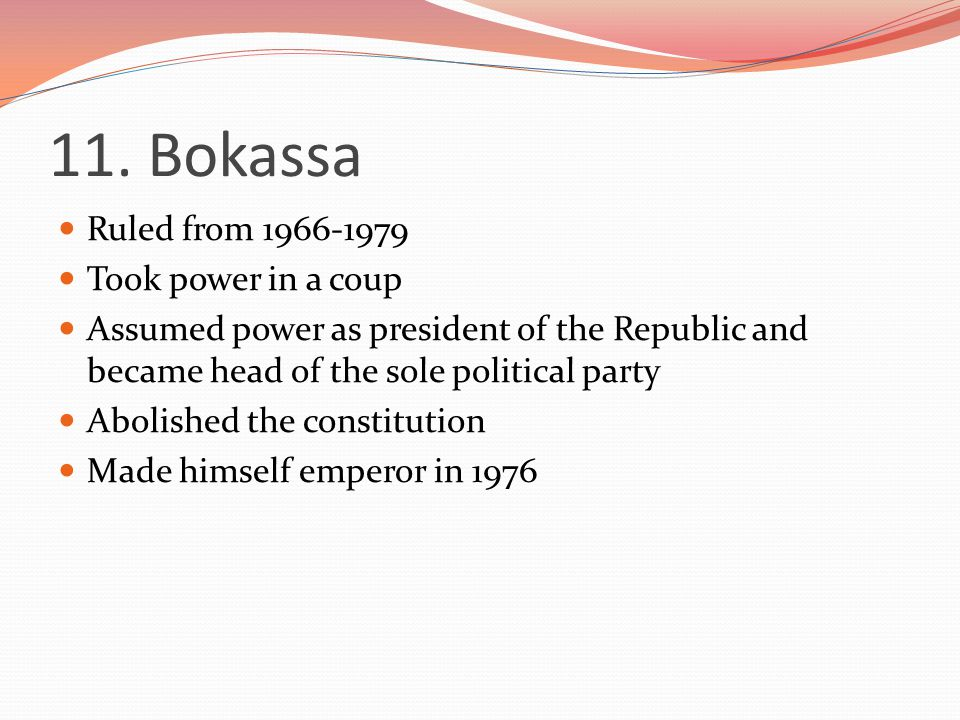 11. Bokassa Ruled from 1966-1979 Took power in a coup Assumed power as president of the Republic and became head of the sole political party Abolished