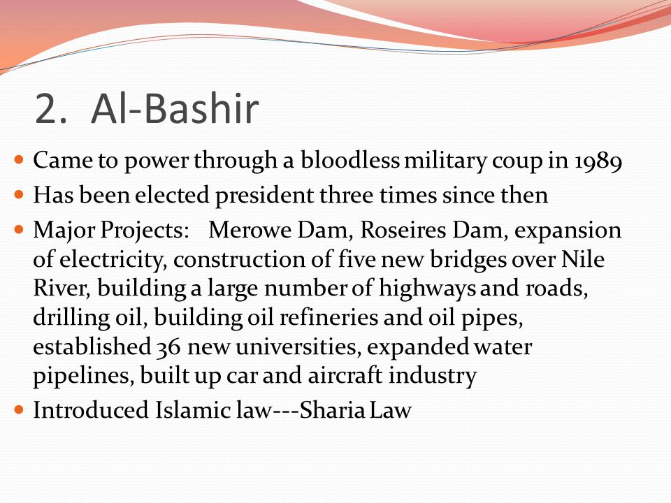 2. Al-Bashir Came to power through a bloodless military coup in 1989 Has been elected president three times since then Major Projects: Merowe Dam, Ros