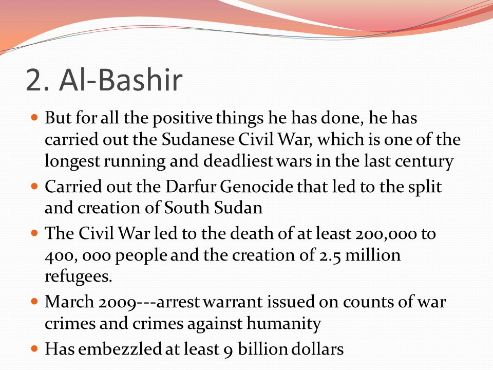 2. Al-Bashir But for all the positive things he has done, he has carried out the Sudanese Civil War, which is one of the longest running and deadliest