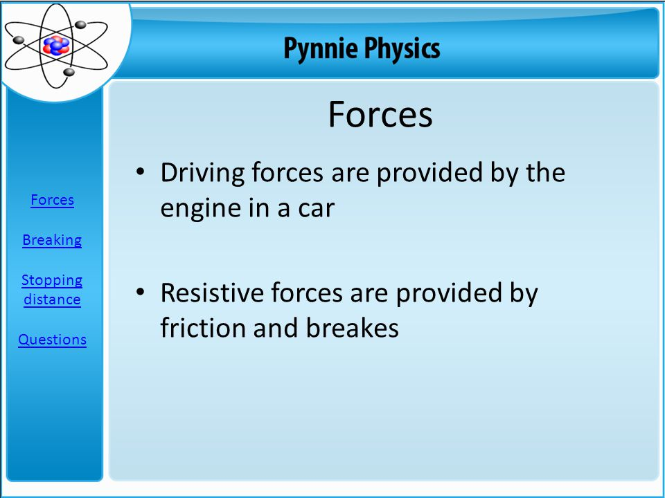 Forces Driving forces are provided by the engine in a car Resistive forces are provided by friction and breakes Forces Breaking Stopping distance Questions