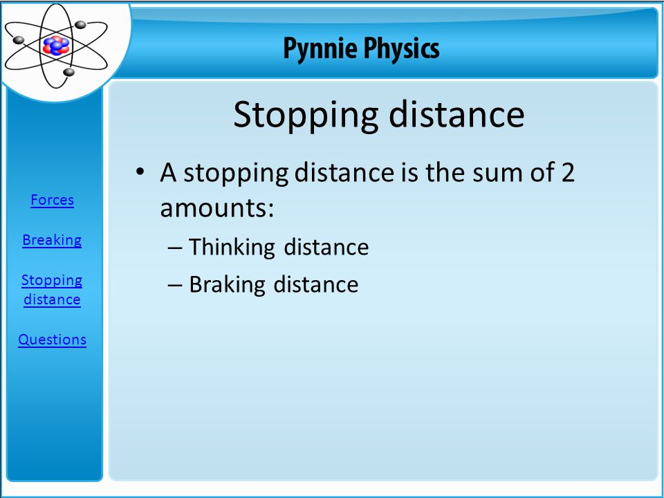 Stopping distance A stopping distance is the sum of 2 amounts: – Thinking distance – Braking distance Forces Breaking Stopping distance Questions
