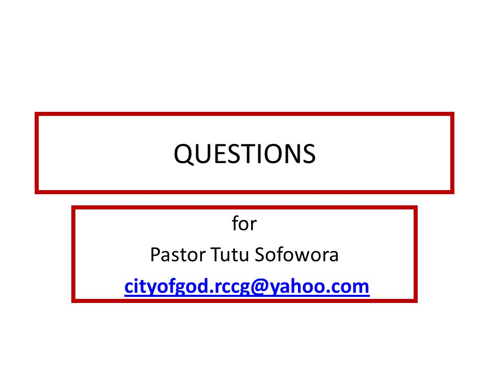 QUESTIONS for Pastor Tutu Sofowora cityofgod.rccg@yahoo.com