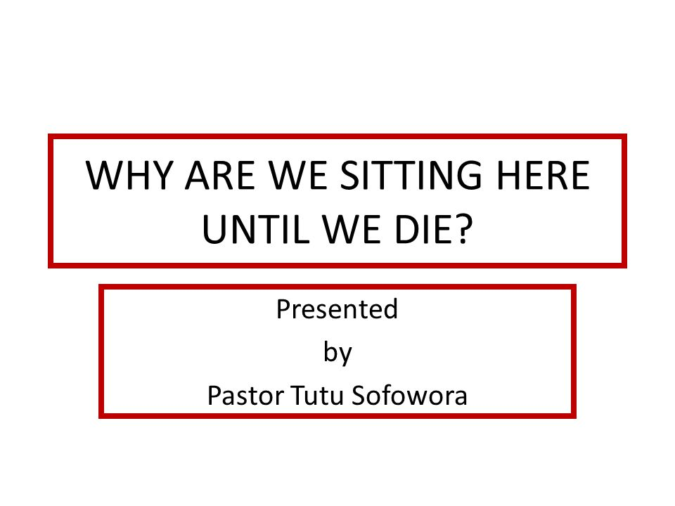 WHY ARE WE SITTING HERE UNTIL WE DIE? Presented by Pastor Tutu Sofowora