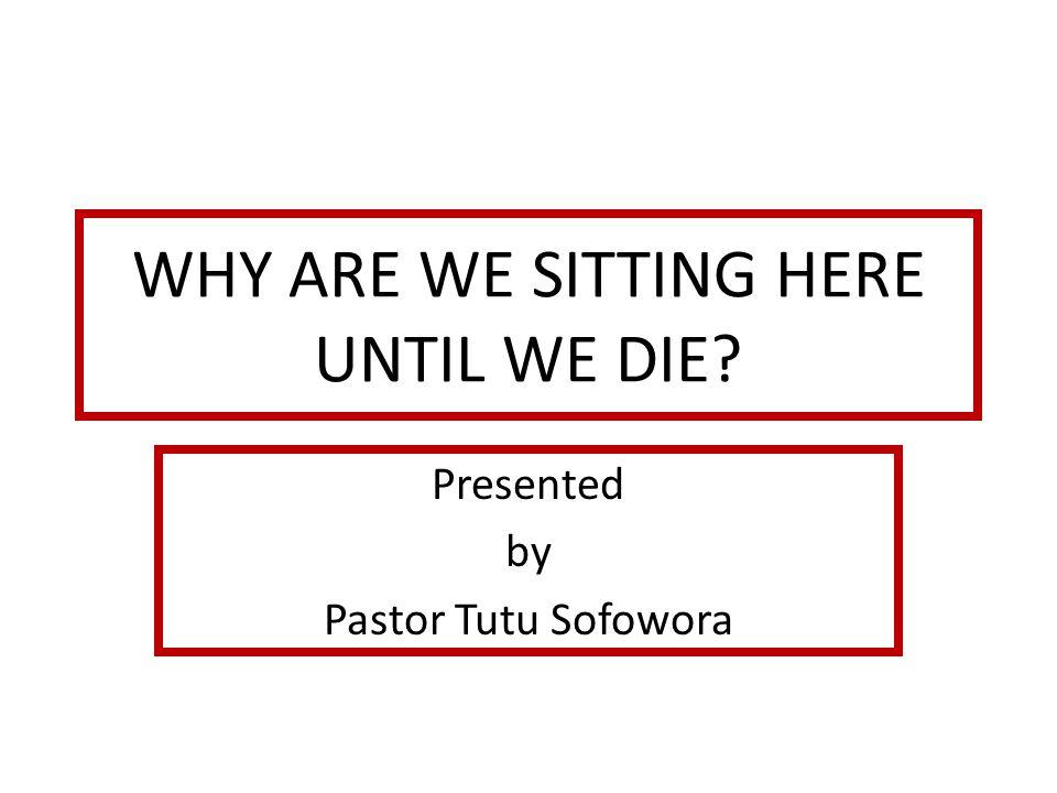 WHY ARE WE SITTING HERE UNTIL WE DIE.
