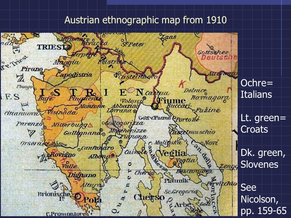 Austrian ethnographic map from 1910 Ochre= Italians Lt. green= Croats Dk. green, Slovenes See Nicolson, pp. 159-65