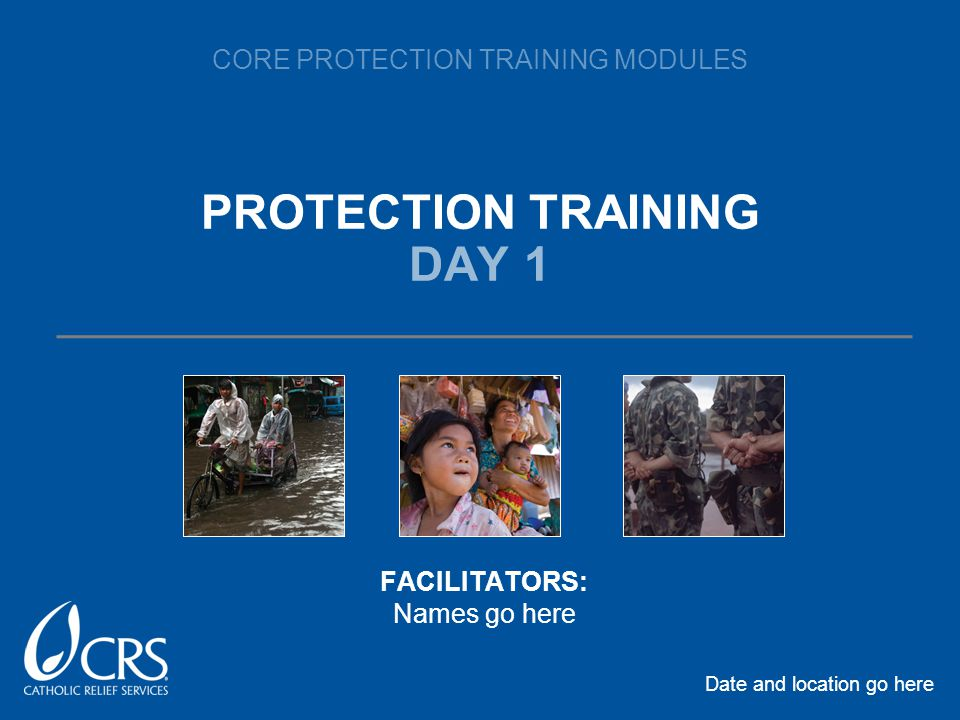 CORE PROTECTION TRAINING MODULES PROTECTION TRAINING DAY 1 Date and location go here FACILITATORS: Names go here