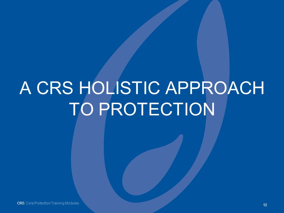A CRS HOLISTIC APPROACH TO PROTECTION 12 CRS Core Protection Training Modules