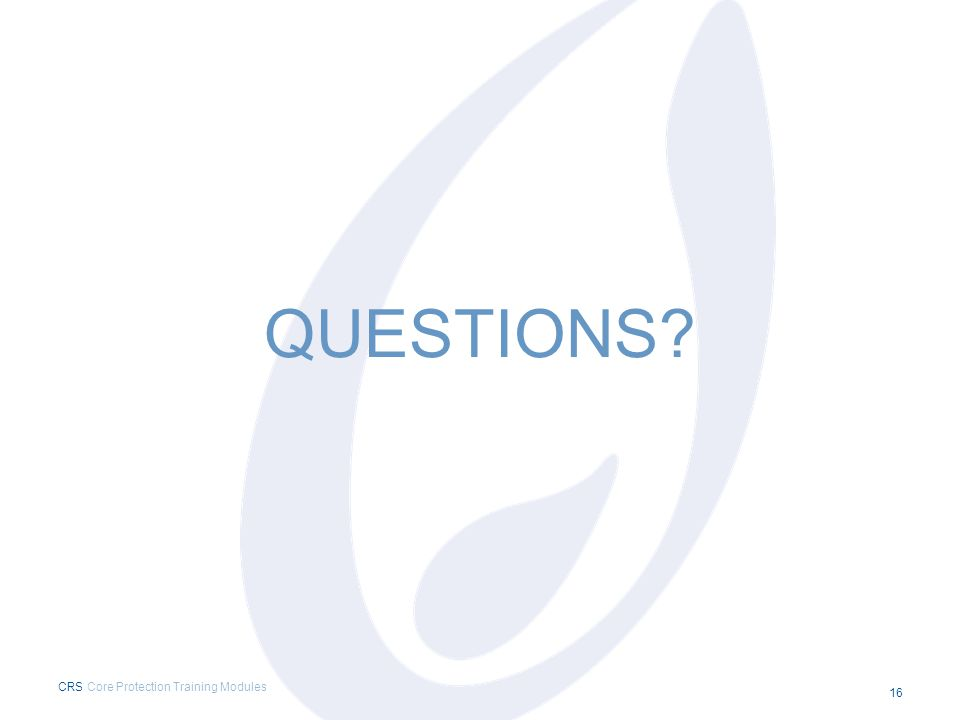QUESTIONS? CRS Core Protection Training Modules 16