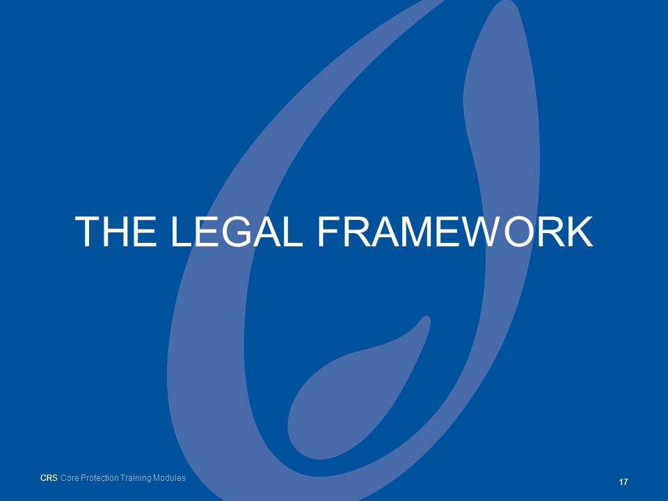 THE LEGAL FRAMEWORK 17 CRS Core Protection Training Modules