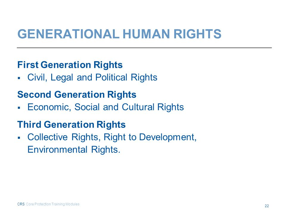 GENERATIONAL HUMAN RIGHTS First Generation Rights  Civil, Legal and Political Rights Second Generation Rights  Economic, Social and Cultural Rights