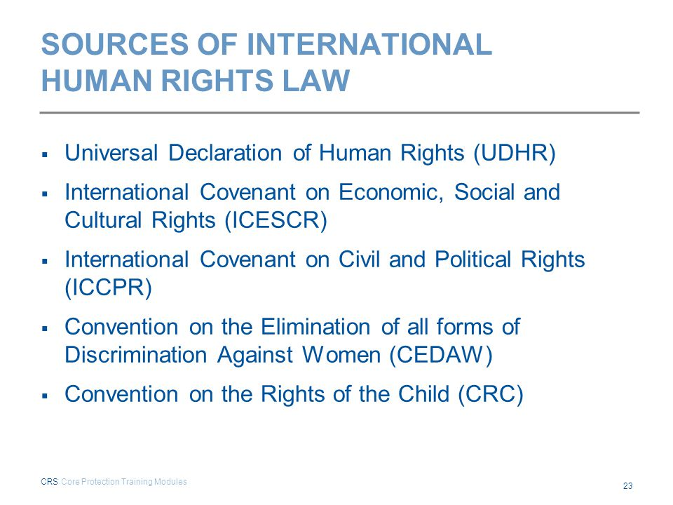 SOURCES OF INTERNATIONAL HUMAN RIGHTS LAW  Universal Declaration of Human Rights (UDHR)  International Covenant on Economic, Social and Cultural Rig