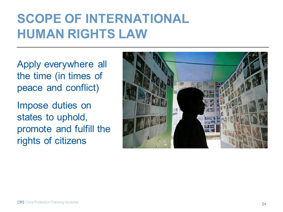 SCOPE OF INTERNATIONAL HUMAN RIGHTS LAW Apply everywhere all the time (in times of peace and conflict) Impose duties on states to uphold, promote and
