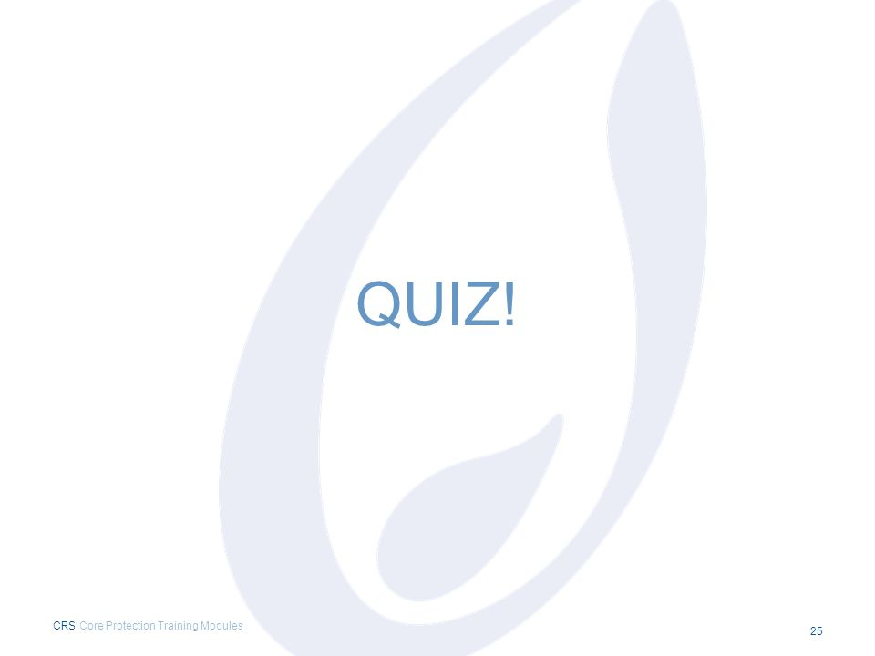 QUIZ! CRS Core Protection Training Modules 25