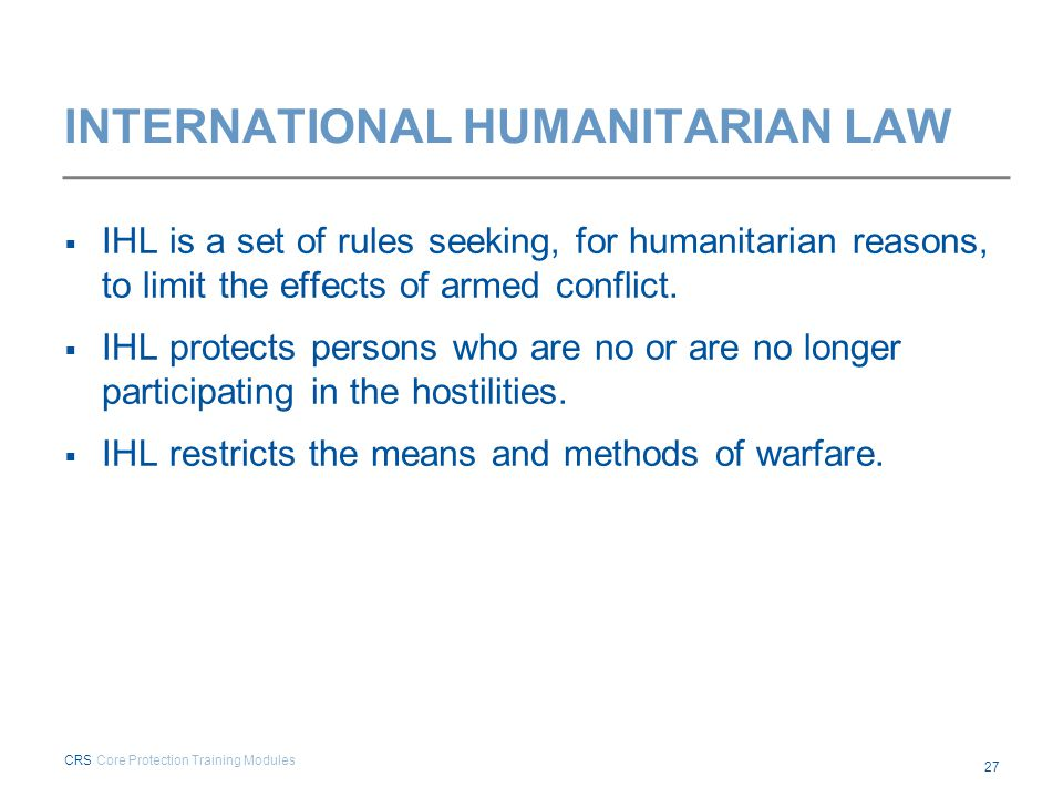 INTERNATIONAL HUMANITARIAN LAW  IHL is a set of rules seeking, for humanitarian reasons, to limit the effects of armed conflict.  IHL protects perso