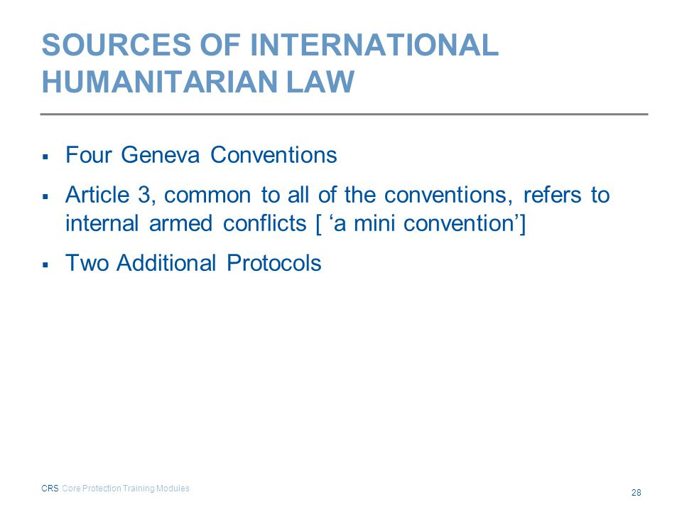 SOURCES OF INTERNATIONAL HUMANITARIAN LAW  Four Geneva Conventions  Article 3, common to all of the conventions, refers to internal armed conflicts