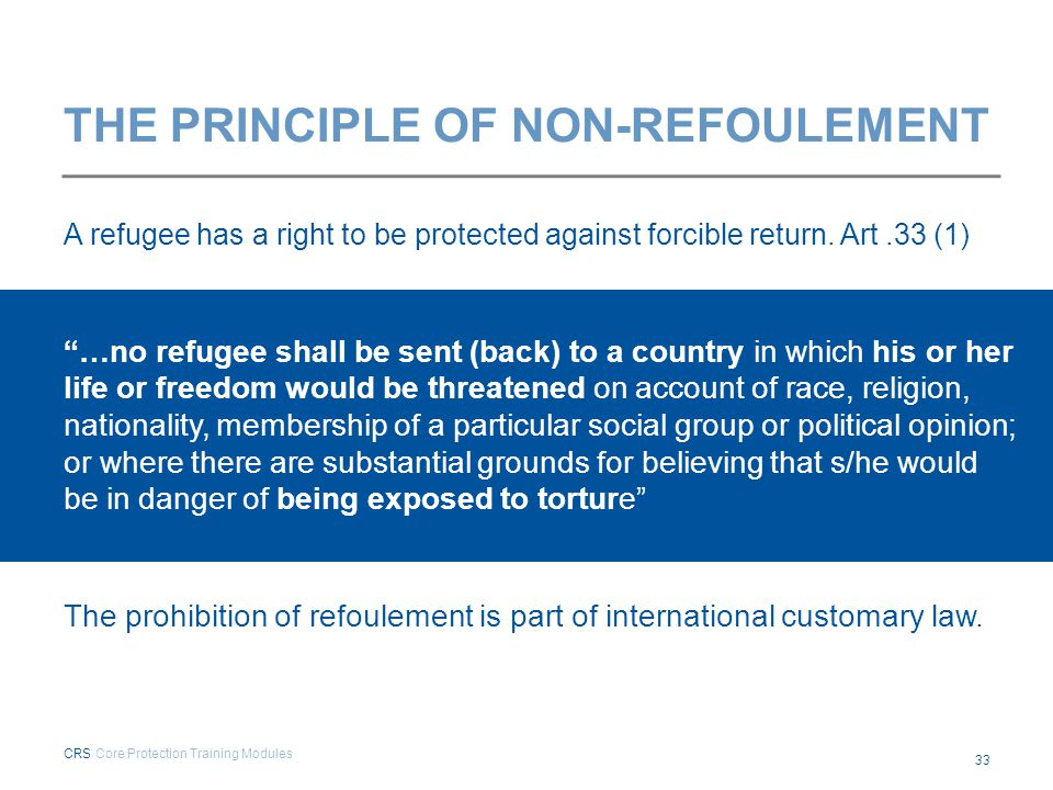"""THE PRINCIPLE OF NON-REFOULEMENT A refugee has a right to be protected against forcible return. Art.33 (1) """"…no refugee shall be sent (back) to a coun"""
