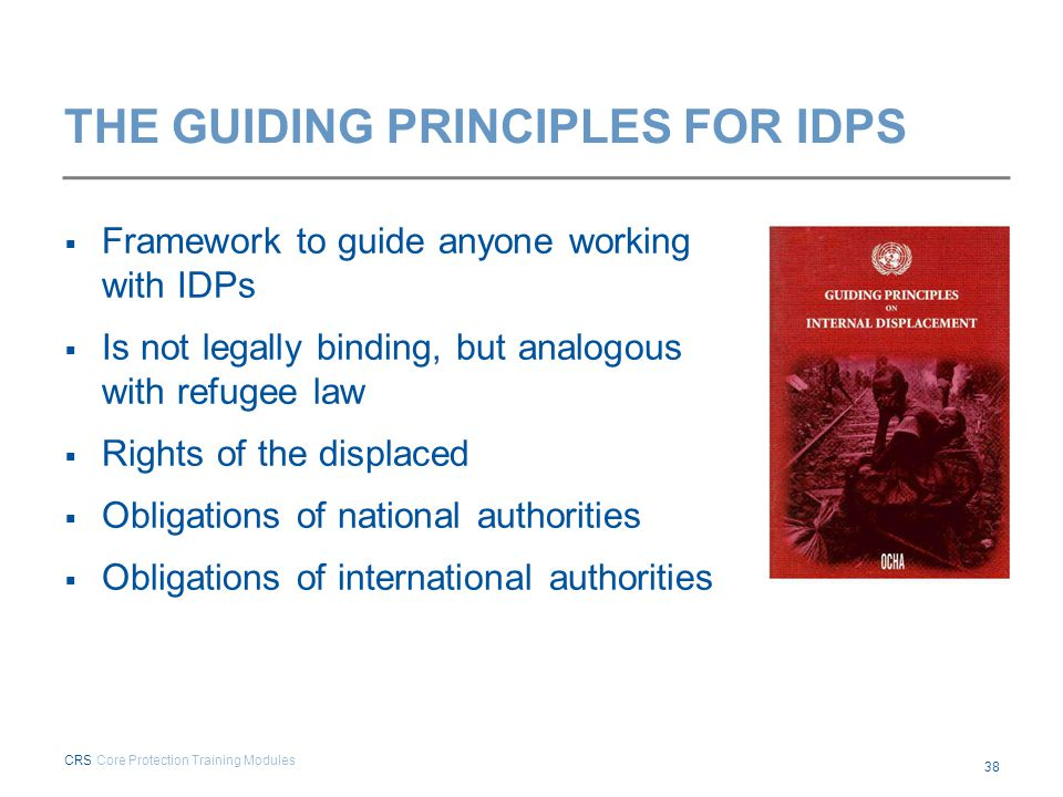 THE GUIDING PRINCIPLES FOR IDPS  Framework to guide anyone working with IDPs  Is not legally binding, but analogous with refugee law  Rights of the