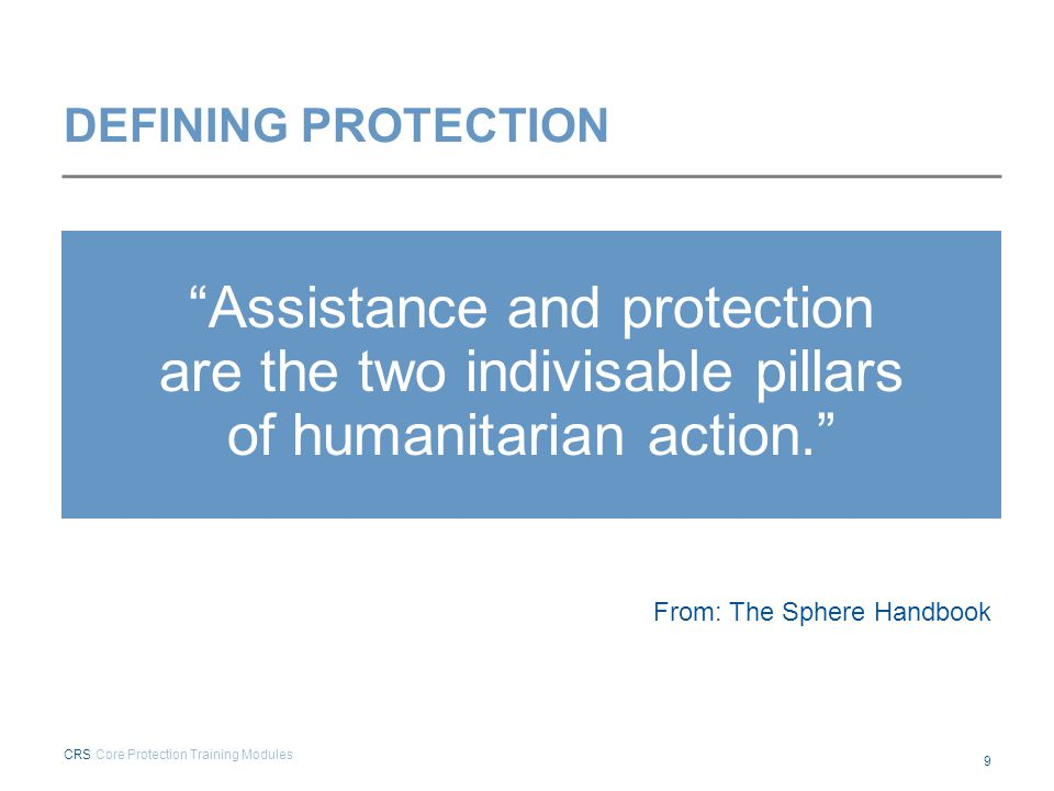 """DEFINING PROTECTION """"Assistance and protection are the two indivisable pillars of humanitarian action."""" From: The Sphere Handbook CRS Core Protection"""