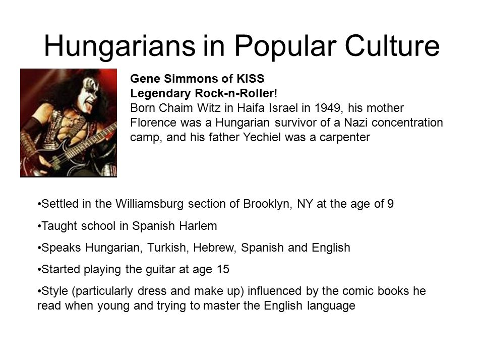 Hungarians in Popular Culture Gene Simmons of KISS Legendary Rock-n-Roller! Born Chaim Witz in Haifa Israel in 1949, his mother Florence was a Hungari