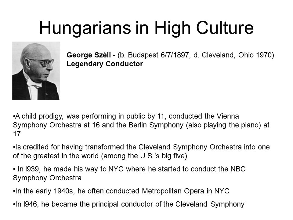 Hungarians in High Culture George Széll - (b. Budapest 6/7/1897, d. Cleveland, Ohio 1970) Legendary Conductor A child prodigy, was performing in publi