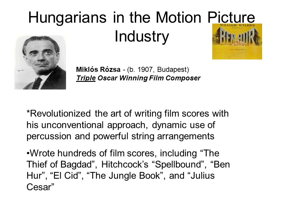 Hungarians in the Motion Picture Industry Miklós Rózsa - (b. 1907, Budapest) Triple Oscar Winning Film Composer *Revolutionized the art of writing fil