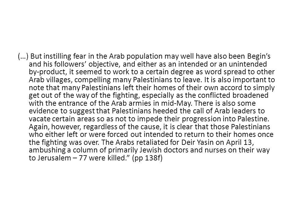 (…) But instilling fear in the Arab population may well have also been Begin's and his followers' objective, and either as an intended or an unintended by-product, it seemed to work to a certain degree as word spread to other Arab villages, compelling many Palestinians to leave.