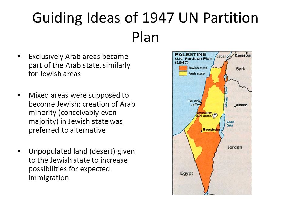 Guiding Ideas of 1947 UN Partition Plan Exclusively Arab areas became part of the Arab state, similarly for Jewish areas Mixed areas were supposed to become Jewish: creation of Arab minority (conceivably even majority) in Jewish state was preferred to alternative Unpopulated land (desert) given to the Jewish state to increase possibilities for expected immigration