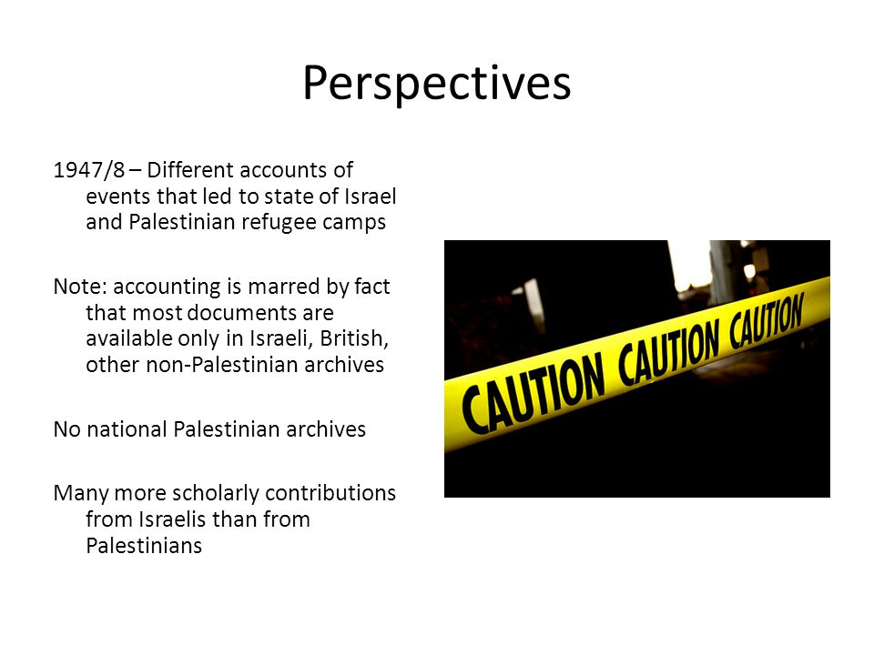 Perspectives 1947/8 – Different accounts of events that led to state of Israel and Palestinian refugee camps Note: accounting is marred by fact that most documents are available only in Israeli, British, other non-Palestinian archives No national Palestinian archives Many more scholarly contributions from Israelis than from Palestinians