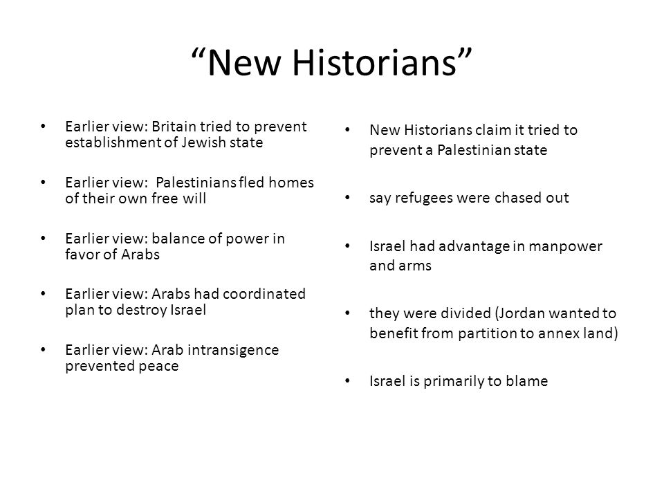 New Historians Earlier view: Britain tried to prevent establishment of Jewish state Earlier view: Palestinians fled homes of their own free will Earlier view: balance of power in favor of Arabs Earlier view: Arabs had coordinated plan to destroy Israel Earlier view: Arab intransigence prevented peace New Historians claim it tried to prevent a Palestinian state say refugees were chased out Israel had advantage in manpower and arms they were divided (Jordan wanted to benefit from partition to annex land) Israel is primarily to blame