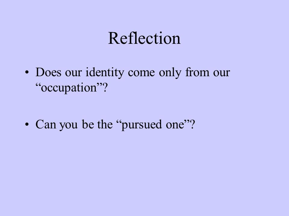 Reflection Does our identity come only from our occupation Can you be the pursued one
