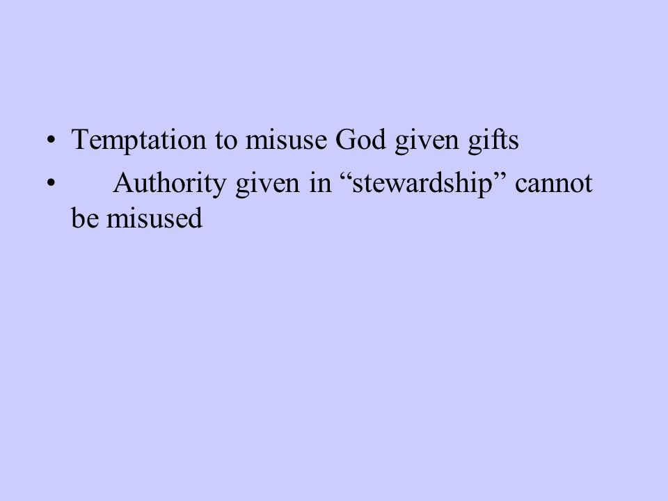 Temptation to misuse God given gifts Authority given in stewardship cannot be misused