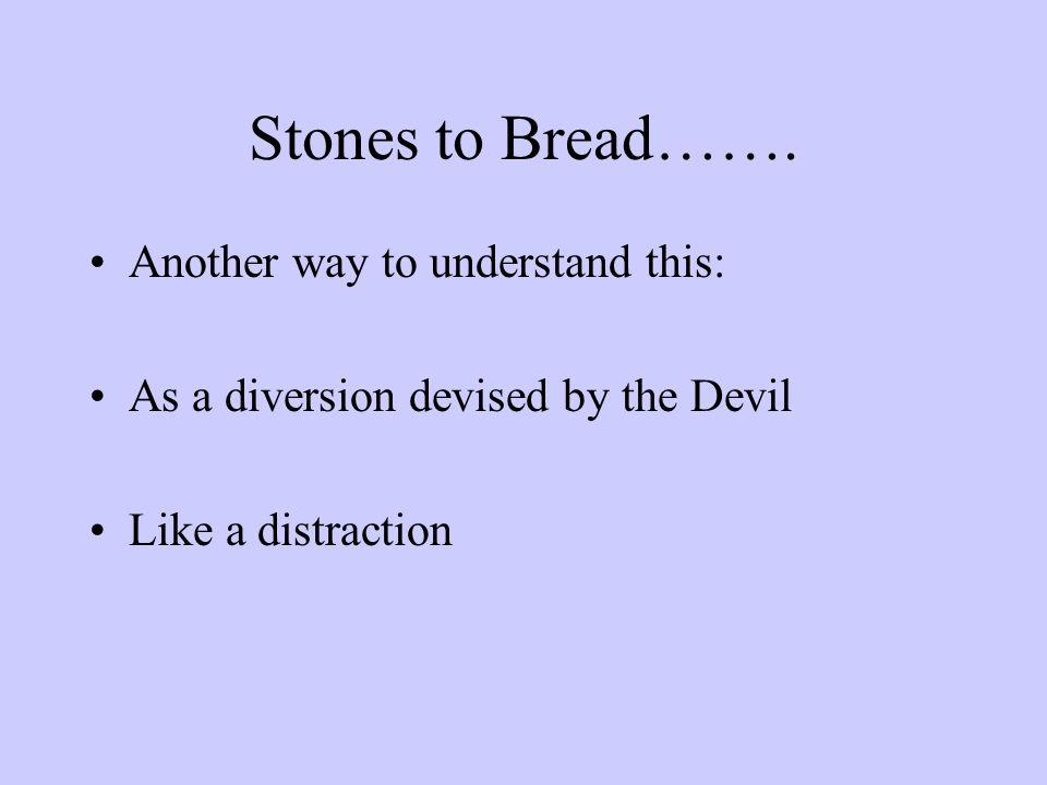 Stones to Bread…….