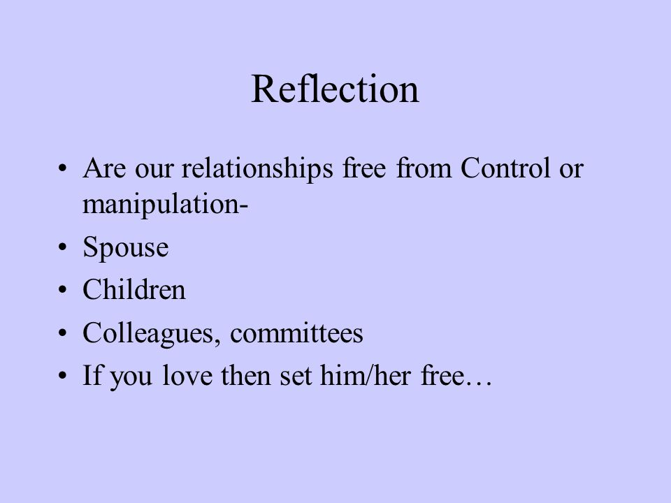 Reflection Are our relationships free from Control or manipulation- Spouse Children Colleagues, committees If you love then set him/her free…