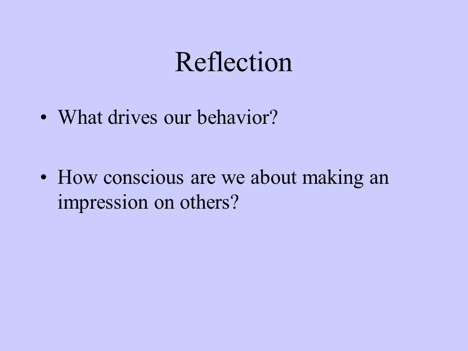 Reflection What drives our behavior How conscious are we about making an impression on others